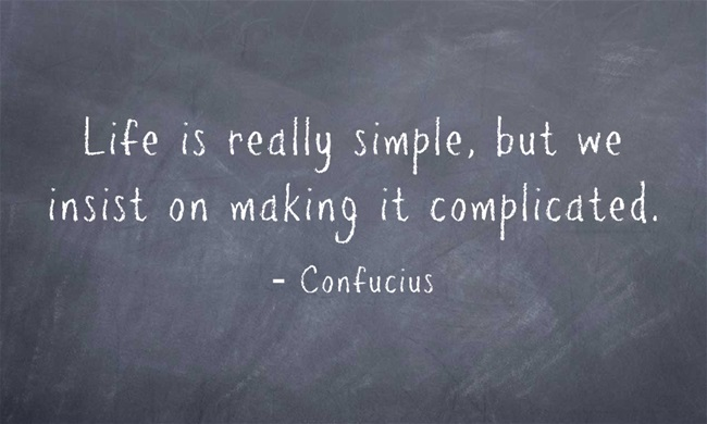 Life is really simple, but we insist on making it complicated- Confucius