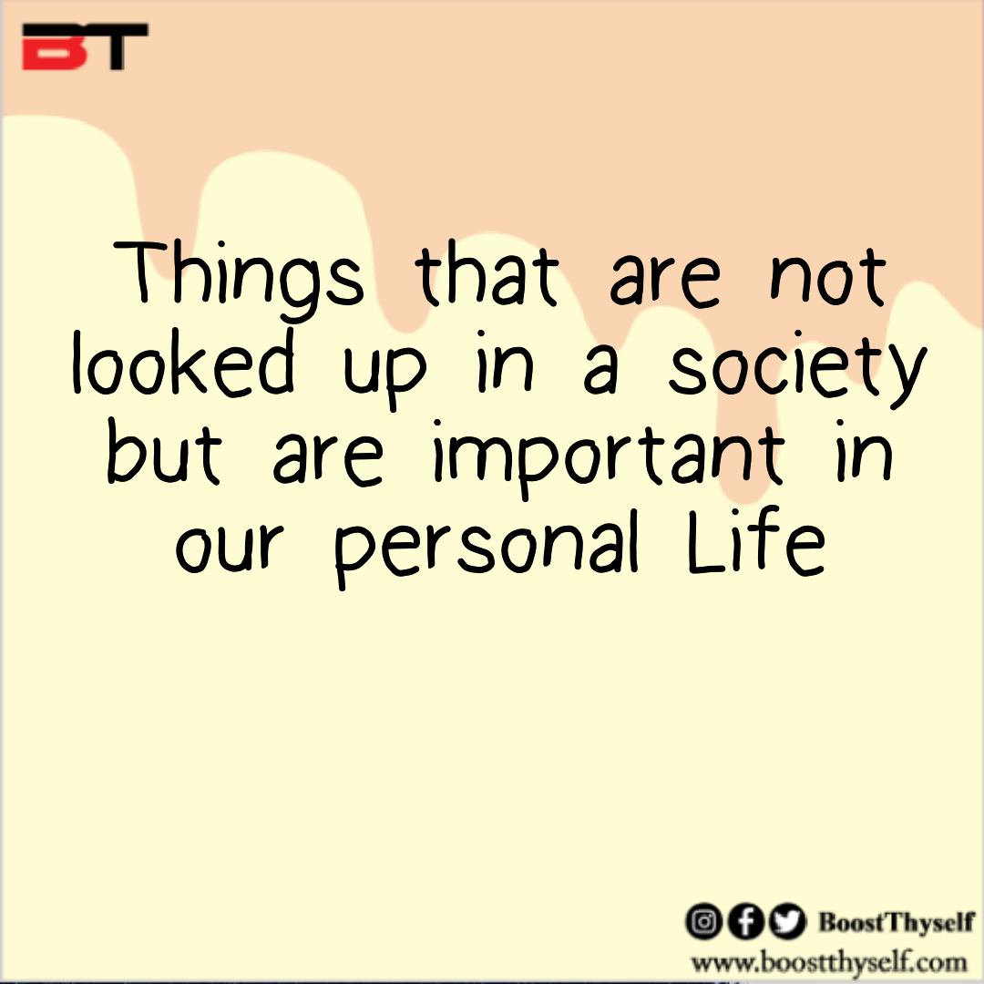 Things that are not looked up in a society but are important in our personal life
