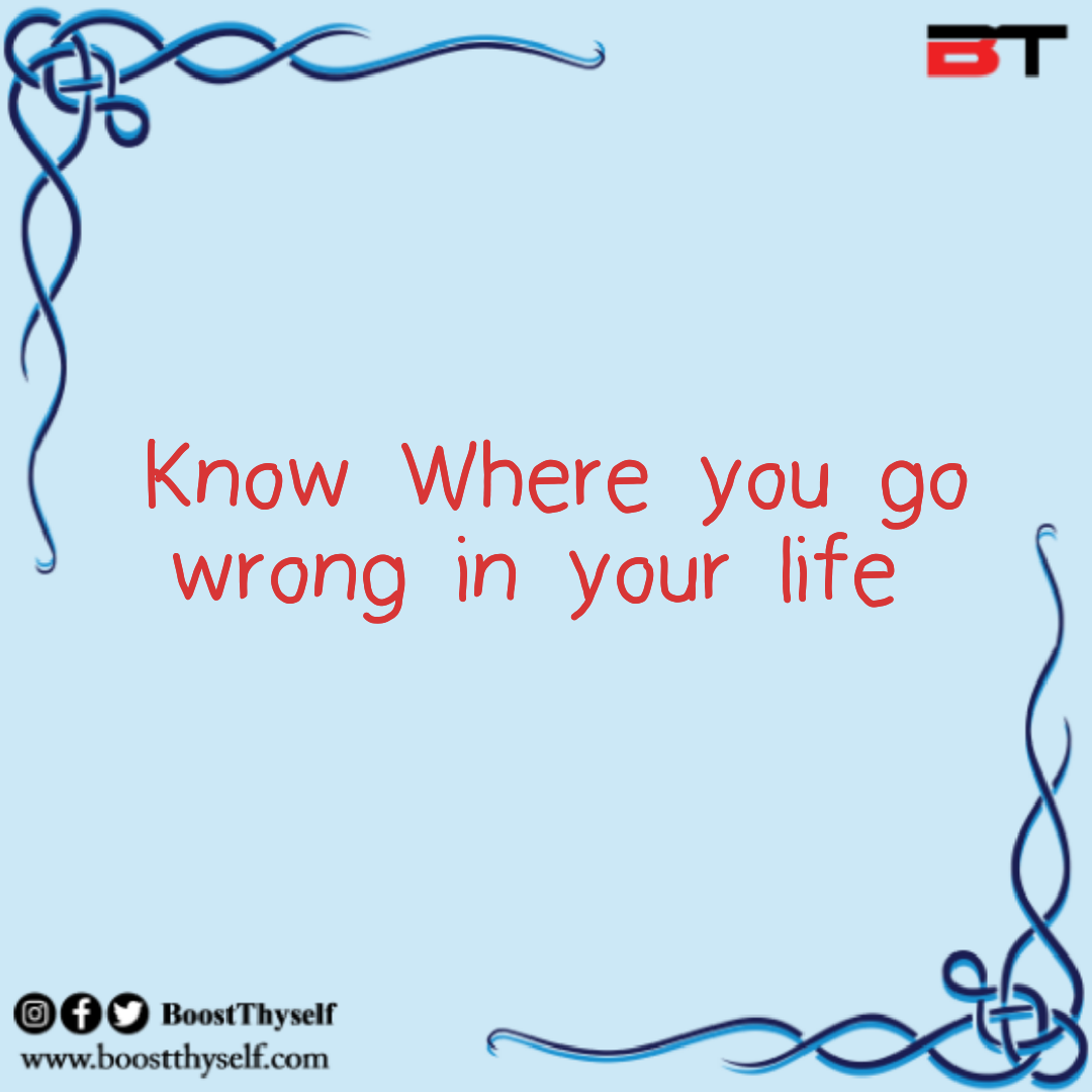 Know where you go wrong in Life