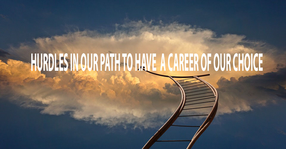 HURDLES IN OUR PATH TO HAVE  A CAREER OF OUR CHOICE