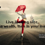 Live life king size, if not in wealth, then in your moments