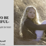 HOW TO BE BEAUTIFUL- IT'S ALL ALREADY IN YOU!