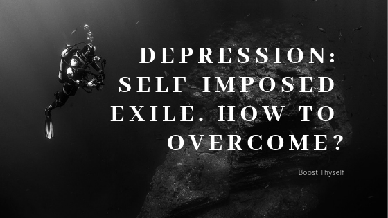 Depression: self-imposed exile. How to overcome?