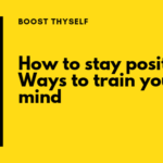 How to stay Positive – Ways to train your mind!
