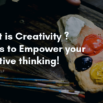 What is Creativity ? Steps to Empower your creative thinking!