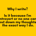Why I write? Is it because I'm introvert or no one can put down my thoughts the exact way I do.